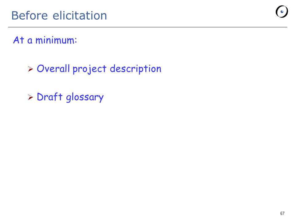 67 Before elicitation At a minimum:  Overall project description  Draft glossary