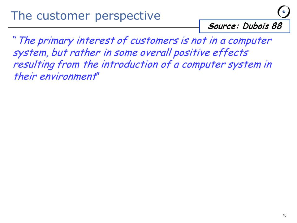 70 The customer perspective The primary interest of customers is not in a computer system, but rather in some overall positive effects resulting from the introduction of a computer system in their environment Source: Dubois 88