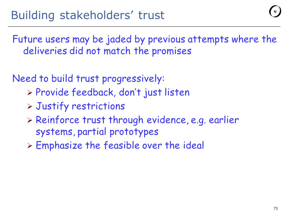 75 Building stakeholders' trust Future users may be jaded by previous attempts where the deliveries did not match the promises Need to build trust progressively:  Provide feedback, don't just listen  Justify restrictions  Reinforce trust through evidence, e.g.