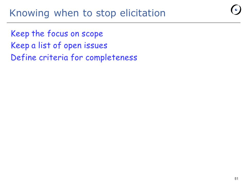 81 Knowing when to stop elicitation Keep the focus on scope Keep a list of open issues Define criteria for completeness