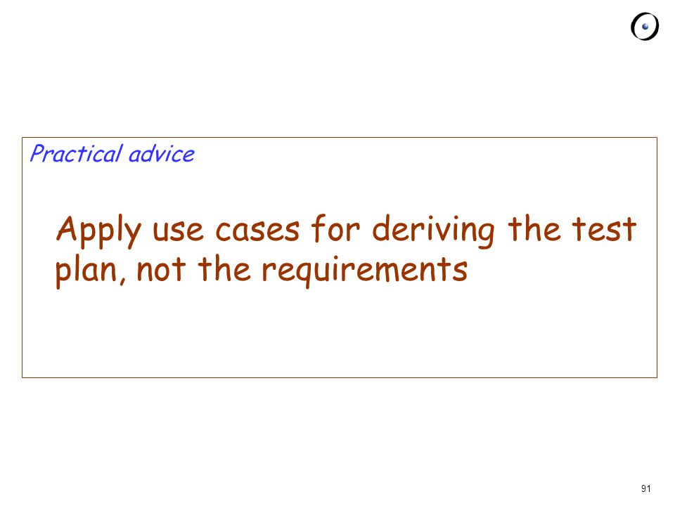 91 Practical advice Apply use cases for deriving the test plan, not the requirements