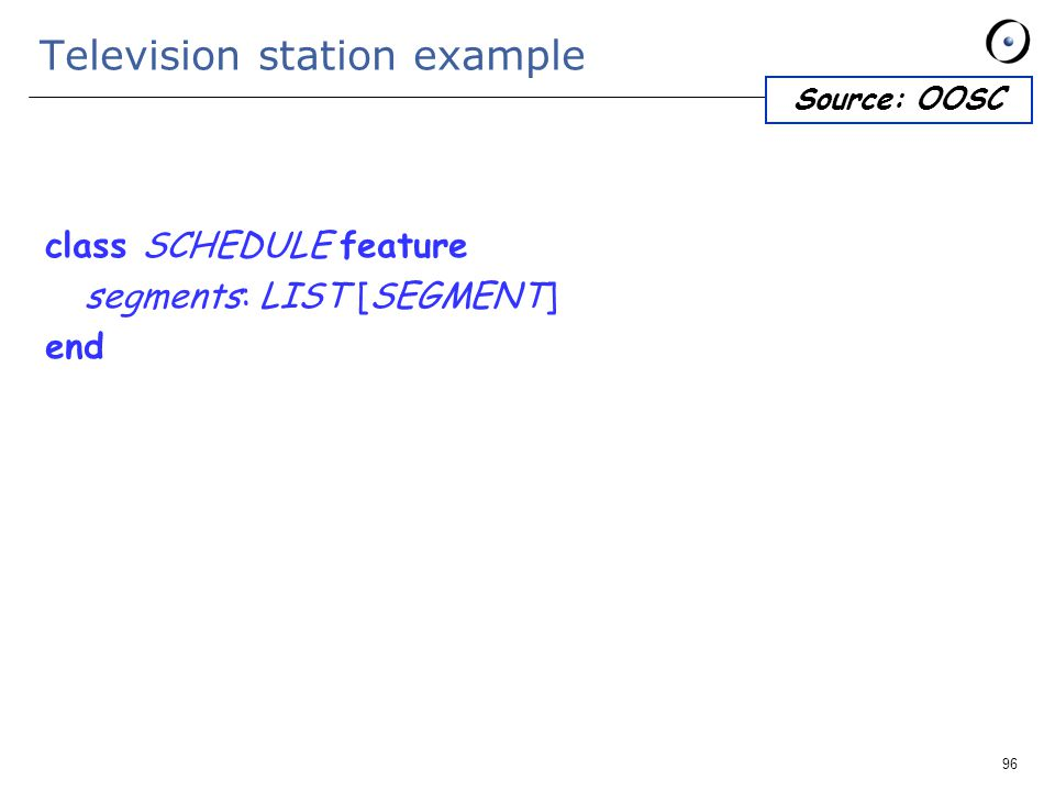 96 Television station example class SCHEDULE feature segments: LIST [SEGMENT] end Source: OOSC