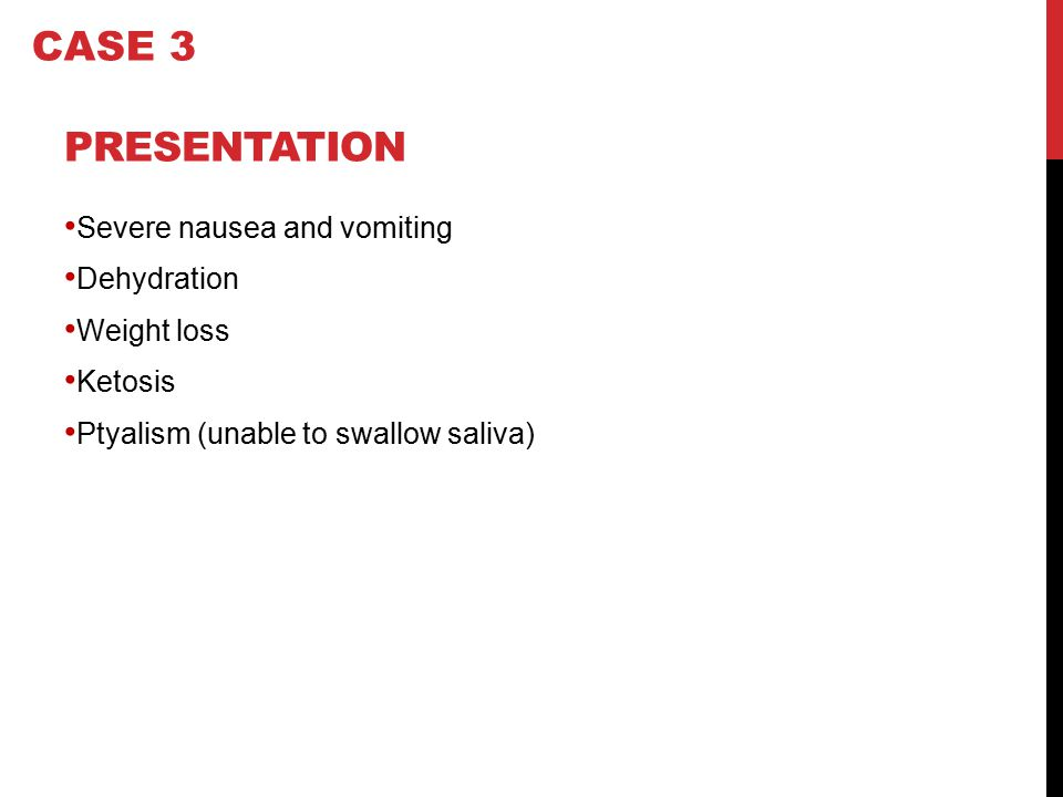PRESENTATION Severe nausea and vomiting Dehydration Weight loss Ketosis Ptyalism (unable to swallow saliva) CASE 3