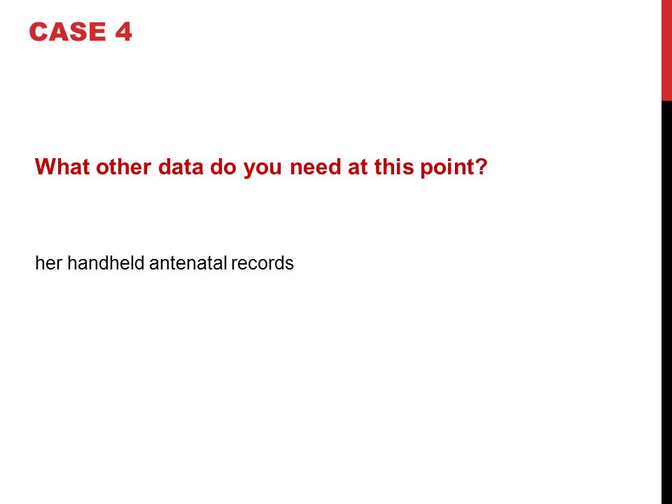What other data do you need at this point? her handheld antenatal records CASE 4