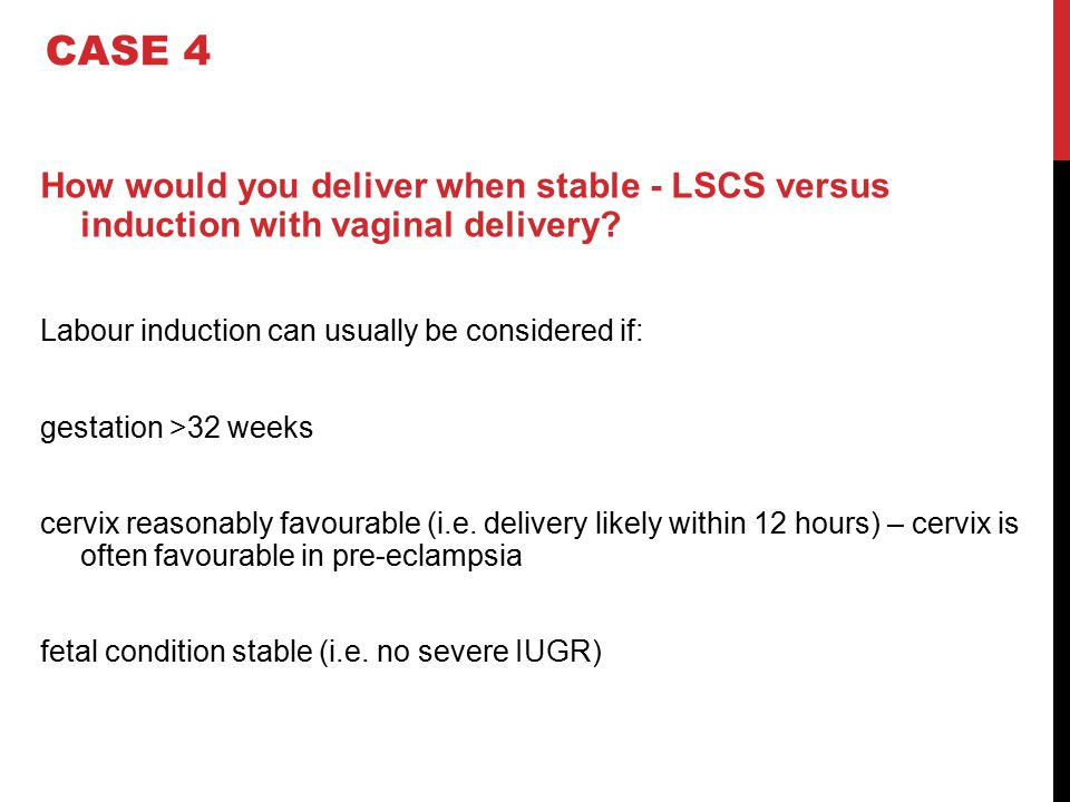How would you deliver when stable - LSCS versus induction with vaginal delivery? Labour induction can usually be considered if: gestation >32 weeks ce