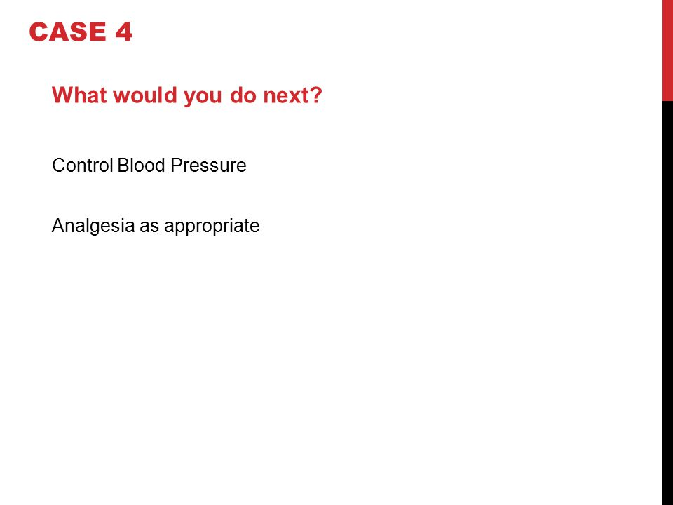 What would you do next? Control Blood Pressure Analgesia as appropriate CASE 4