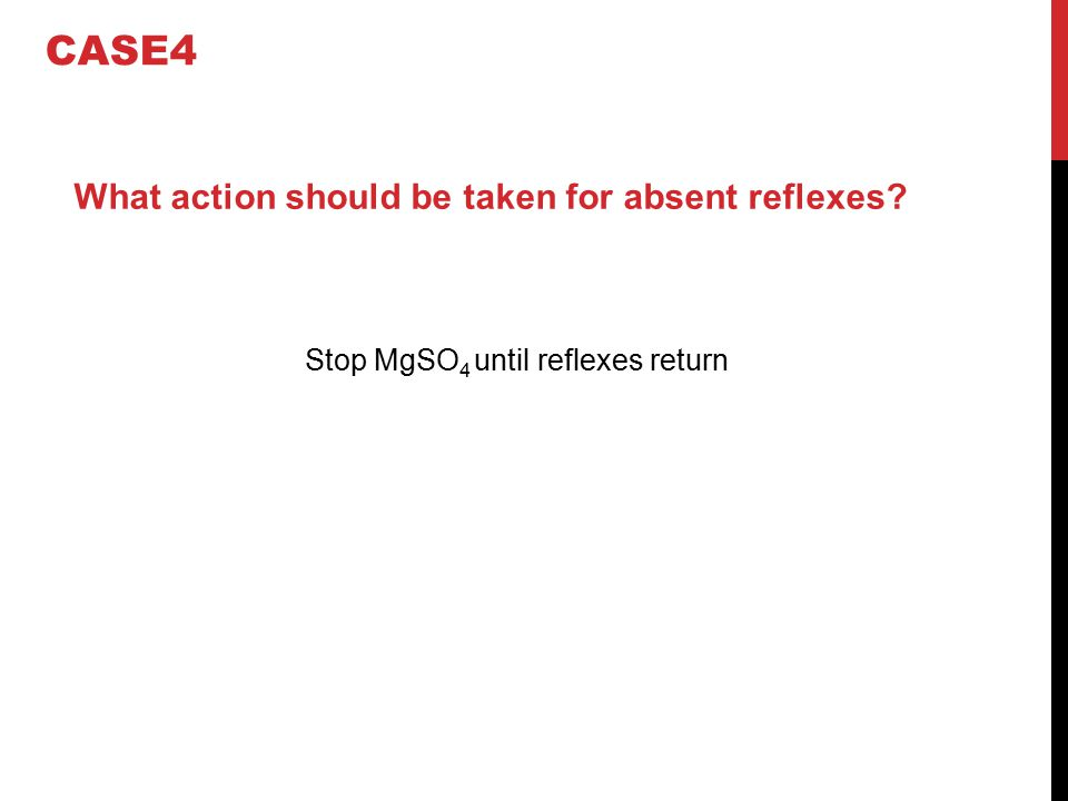 What action should be taken for absent reflexes? Stop MgSO 4 until reflexes return CASE4