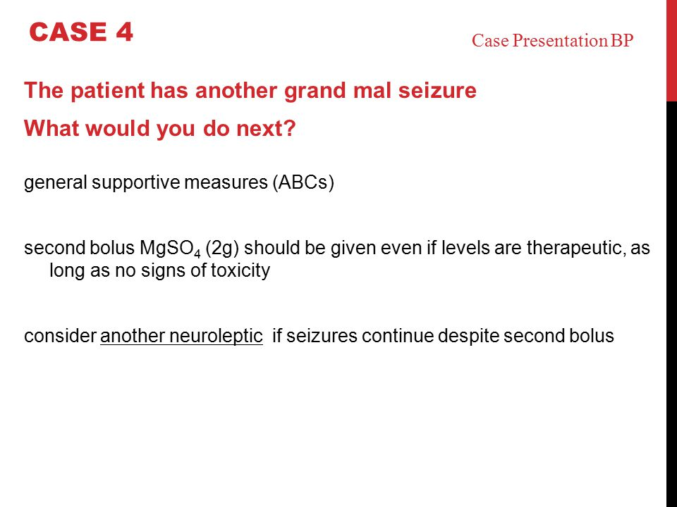The patient has another grand mal seizure What would you do next? general supportive measures (ABCs) second bolus MgSO 4 (2g) should be given even if