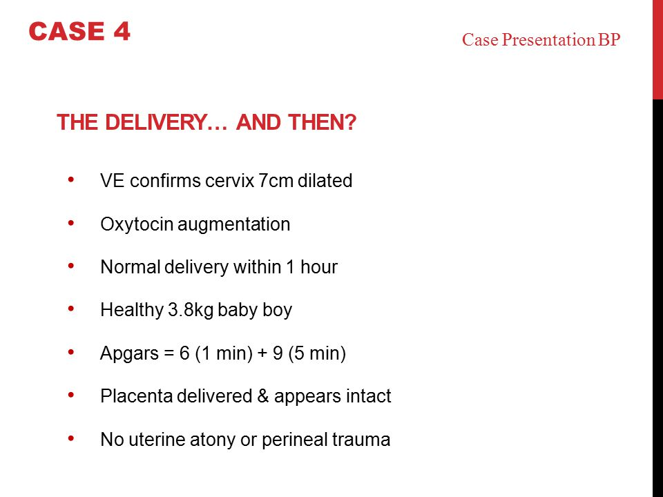 THE DELIVERY… AND THEN? VE confirms cervix 7cm dilated Oxytocin augmentation Normal delivery within 1 hour Healthy 3.8kg baby boy Apgars = 6 (1 min) +