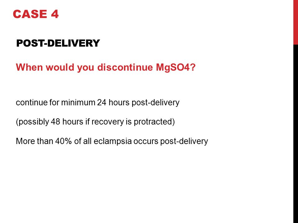 When would you discontinue MgSO4? continue for minimum 24 hours post-delivery (possibly 48 hours if recovery is protracted) More than 40% of all eclam