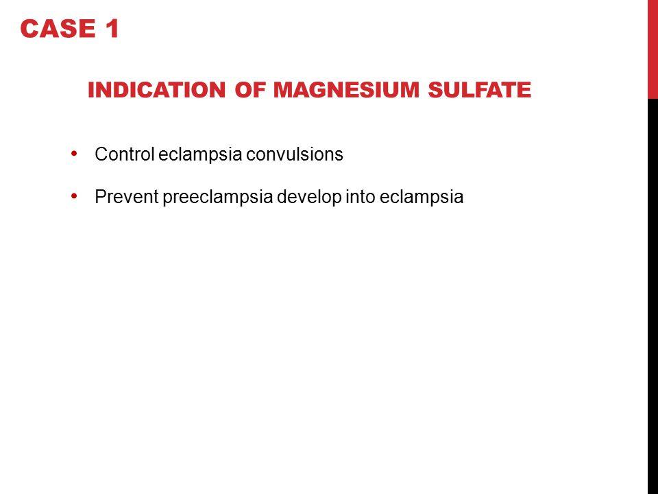 INDICATION OF MAGNESIUM SULFATE Control eclampsia convulsions Prevent preeclampsia develop into eclampsia CASE 1