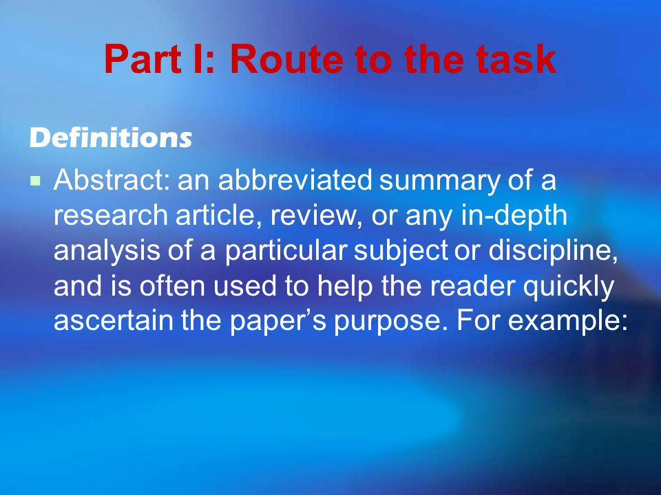 Part I: Route to the task Definitions  Abstract: an abbreviated summary of a research article, review, or any in-depth analysis of a particular subject or discipline, and is often used to help the reader quickly ascertain the paper's purpose.