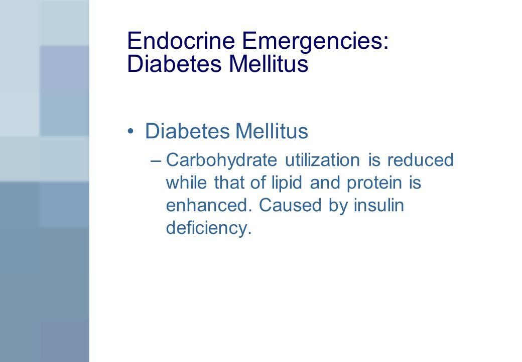 Endocrine Emergencies: Diabetes Mellitus Diabetes Mellitus –Carbohydrate utilization is reduced while that of lipid and protein is enhanced.