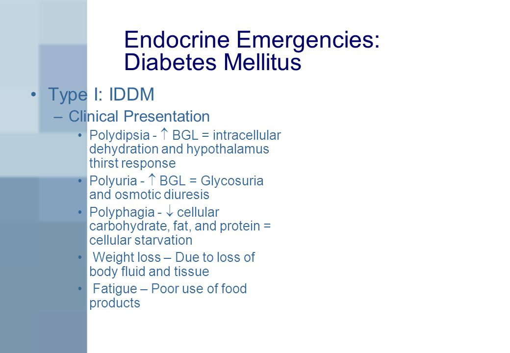 Endocrine Emergencies: Diabetes Mellitus Type I: IDDM –Clinical Presentation Polydipsia -  BGL = intracellular dehydration and hypothalamus thirst response Polyuria -  BGL = Glycosuria and osmotic diuresis Polyphagia -  cellular carbohydrate, fat, and protein = cellular starvation Weight loss – Due to loss of body fluid and tissue Fatigue – Poor use of food products