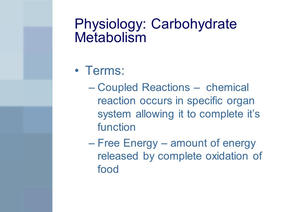 Physiology: Carbohydrate Metabolism Terms: –Coupled Reactions – chemical reaction occurs in specific organ system allowing it to complete it's function –Free Energy – amount of energy released by complete oxidation of food