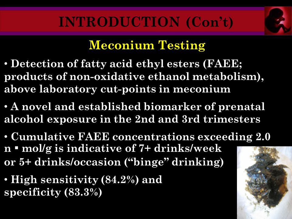 INTRODUCTION (Con't) Meconium Testing Detection of fatty acid ethyl esters (FAEE; products of non-oxidative ethanol metabolism), above laboratory cut-points in meconium A novel and established biomarker of prenatal alcohol exposure in the 2nd and 3rd trimesters Cumulative FAEE concentrations exceeding 2.0 n ▪ mol/g is indicative of 7+ drinks/week or 5+ drinks/occasion ( binge drinking) High sensitivity (84.2%) and specificity (83.3%)