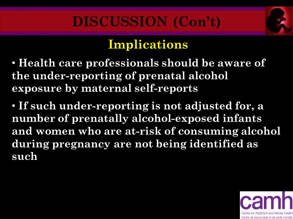 DISCUSSION (Con't) Implications Health care professionals should be aware of the under-reporting of prenatal alcohol exposure by maternal self-reports If such under-reporting is not adjusted for, a number of prenatally alcohol-exposed infants and women who are at-risk of consuming alcohol during pregnancy are not being identified as such
