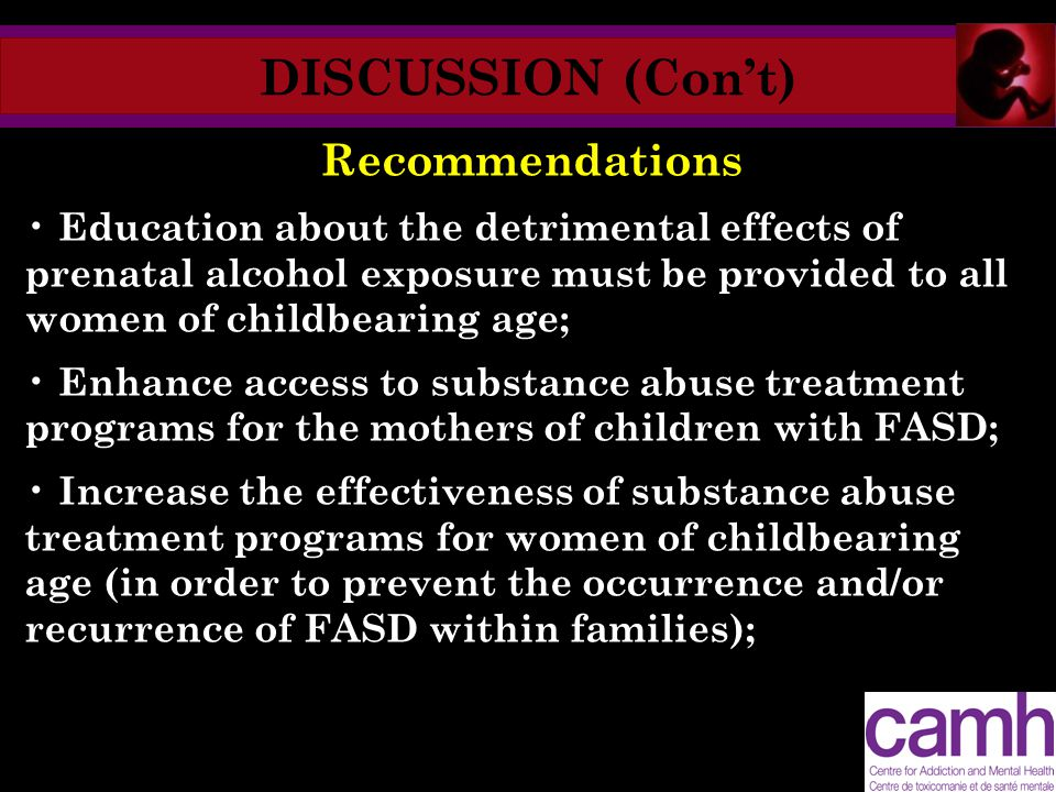 DISCUSSION (Con't) Recommendations Education about the detrimental effects of prenatal alcohol exposure must be provided to all women of childbearing age; Enhance access to substance abuse treatment programs for the mothers of children with FASD; Increase the effectiveness of substance abuse treatment programs for women of childbearing age (in order to prevent the occurrence and/or recurrence of FASD within families);