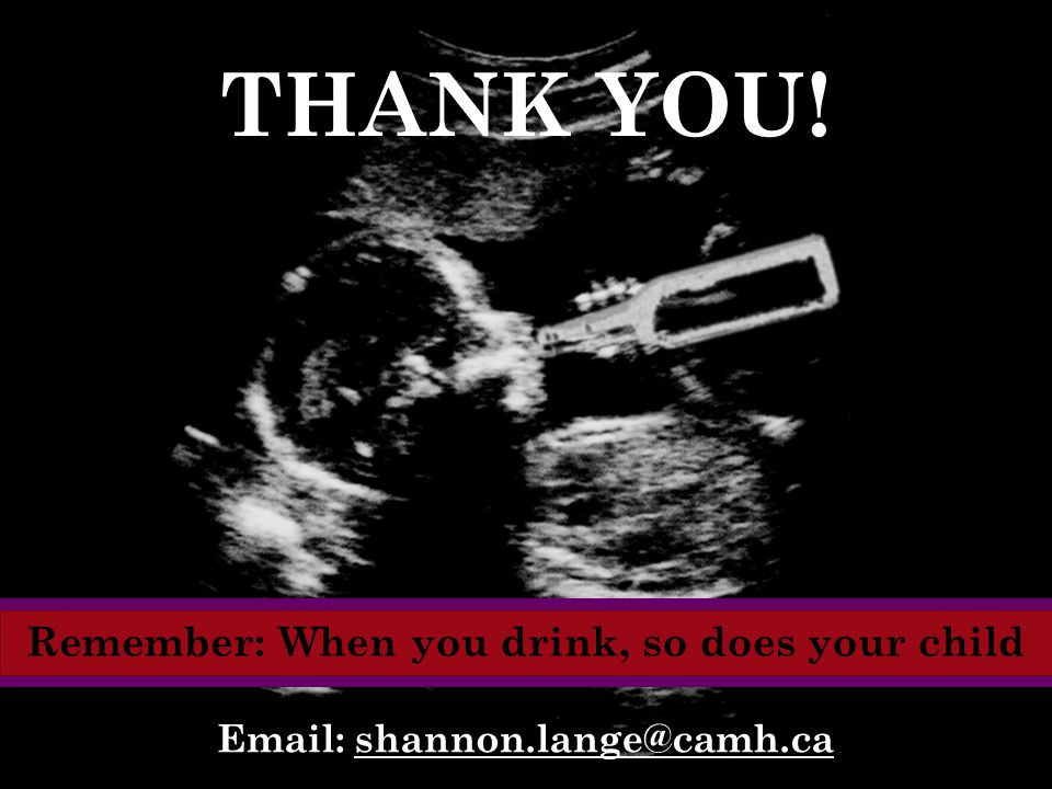 Email: shannon.lange@camh.ca THANK YOU! Remember: When you drink, so does your child