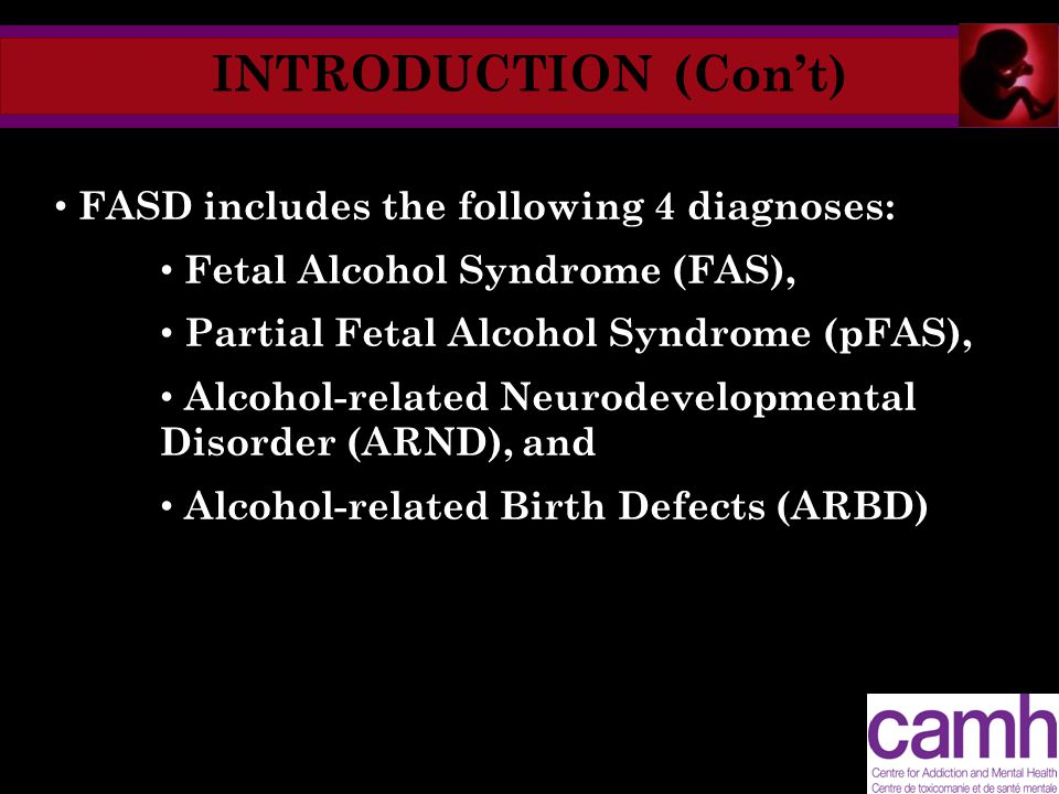 INTRODUCTION (Con't) FASD includes the following 4 diagnoses: Fetal Alcohol Syndrome (FAS), Partial Fetal Alcohol Syndrome (pFAS), Alcohol-related Neurodevelopmental Disorder (ARND), and Alcohol-related Birth Defects (ARBD)