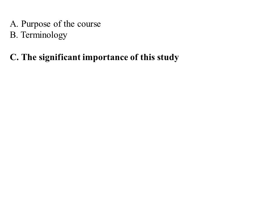 A. Purpose of the course B. Terminology C. The significant importance of this study