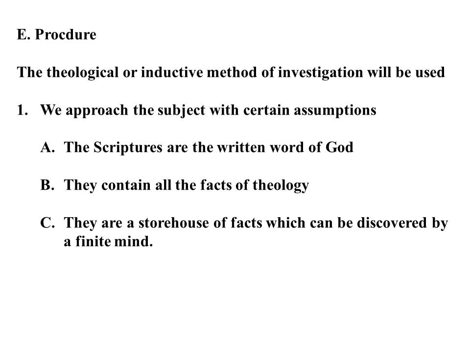 E. Procdure The theological or inductive method of investigation will be used 1.We approach the subject with certain assumptions A.The Scriptures are