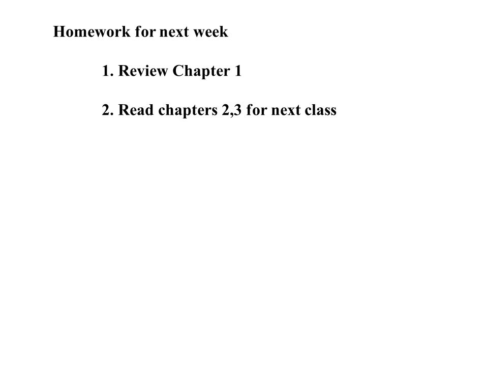 Homework for next week 1. Review Chapter 1 2. Read chapters 2,3 for next class