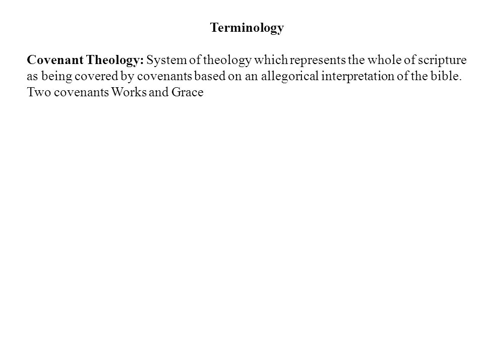 Terminology Covenant Theology: System of theology which represents the whole of scripture as being covered by covenants based on an allegorical interpretation of the bible.