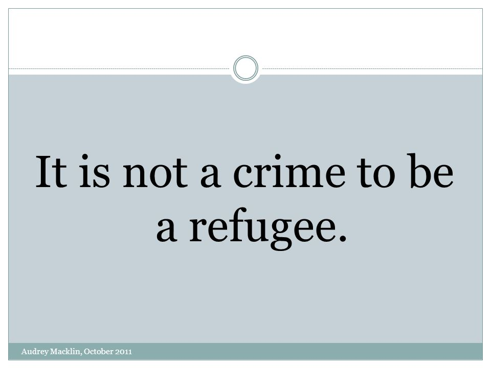 It is not a crime to be a refugee. Audrey Macklin, October 2011