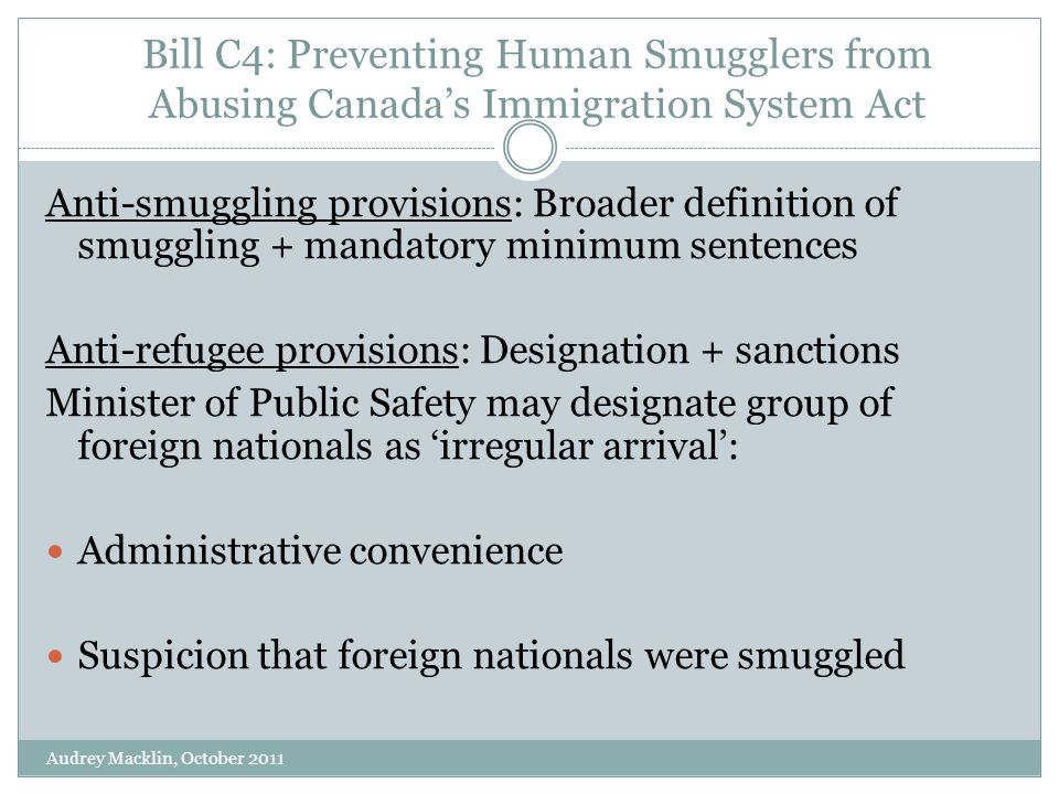 Bill C4: Preventing Human Smugglers from Abusing Canada's Immigration System Act Anti-smuggling provisions: Broader definition of smuggling + mandatory minimum sentences Anti-refugee provisions: Designation + sanctions Minister of Public Safety may designate group of foreign nationals as 'irregular arrival': Administrative convenience Suspicion that foreign nationals were smuggled Audrey Macklin, October 2011