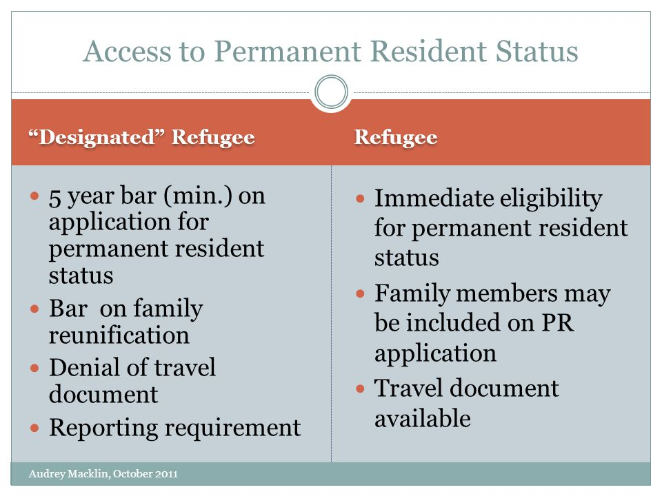 Designated Refugee Refugee 5 year bar (min.) on application for permanent resident status Bar on family reunification Denial of travel document Reporting requirement Immediate eligibility for permanent resident status Family members may be included on PR application Travel document available Access to Permanent Resident Status Audrey Macklin, October 2011