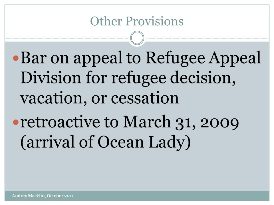Other Provisions Bar on appeal to Refugee Appeal Division for refugee decision, vacation, or cessation retroactive to March 31, 2009 (arrival of Ocean Lady) Audrey Macklin, October 2011