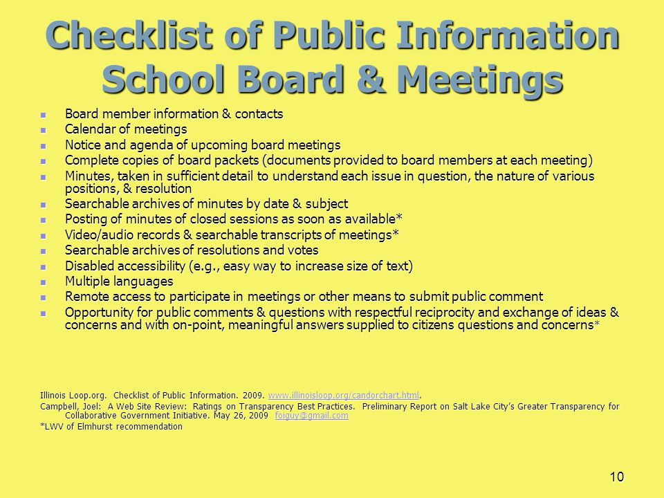 10 Checklist of Public Information School Board & Meetings Board member information & contacts Board member information & contacts Calendar of meetings Calendar of meetings Notice and agenda of upcoming board meetings Notice and agenda of upcoming board meetings Complete copies of board packets (documents provided to board members at each meeting) Complete copies of board packets (documents provided to board members at each meeting) Minutes, taken in sufficient detail to understand each issue in question, the nature of various positions, & resolution Minutes, taken in sufficient detail to understand each issue in question, the nature of various positions, & resolution Searchable archives of minutes by date & subject Searchable archives of minutes by date & subject Posting of minutes of closed sessions as soon as available* Posting of minutes of closed sessions as soon as available* Video/audio records & searchable transcripts of meetings* Video/audio records & searchable transcripts of meetings* Searchable archives of resolutions and votes Searchable archives of resolutions and votes Disabled accessibility (e.g., easy way to increase size of text) Disabled accessibility (e.g., easy way to increase size of text) Multiple languages Multiple languages Remote access to participate in meetings or other means to submit public comment Remote access to participate in meetings or other means to submit public comment Opportunity for public comments & questions with respectful reciprocity and exchange of ideas & concerns and with on-point, meaningful answers supplied to citizens questions and concerns * Opportunity for public comments & questions with respectful reciprocity and exchange of ideas & concerns and with on-point, meaningful answers supplied to citizens questions and concerns * Illinois Loop.org.