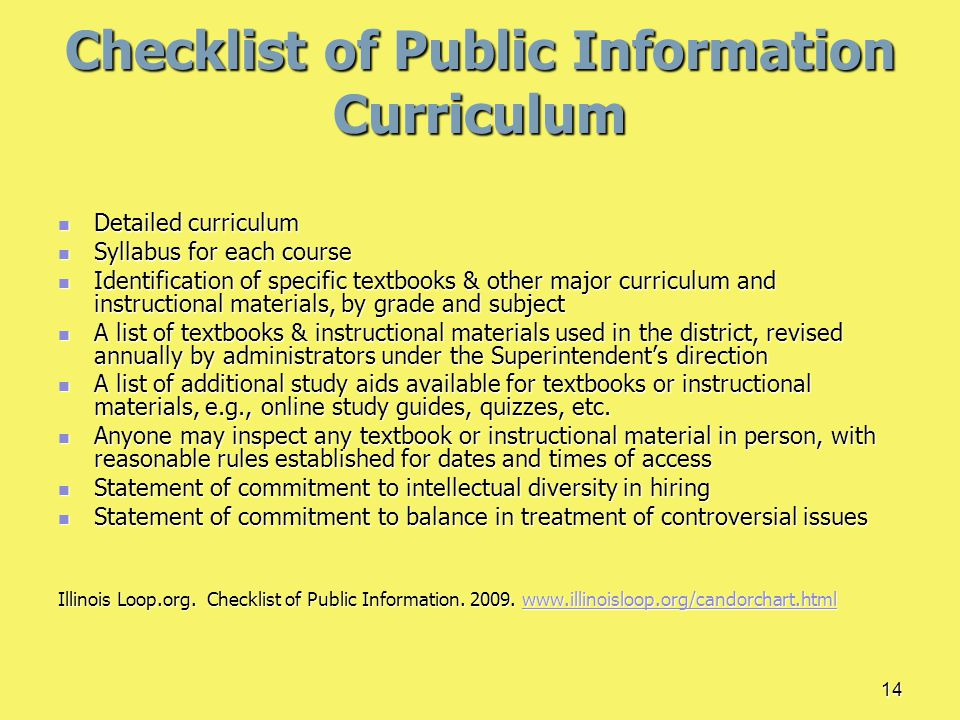 14 Checklist of Public Information Curriculum Detailed curriculum Detailed curriculum Syllabus for each course Syllabus for each course Identification of specific textbooks & other major curriculum and instructional materials, by grade and subject Identification of specific textbooks & other major curriculum and instructional materials, by grade and subject A list of textbooks & instructional materials used in the district, revised annually by administrators under the Superintendent's direction A list of textbooks & instructional materials used in the district, revised annually by administrators under the Superintendent's direction A list of additional study aids available for textbooks or instructional materials, e.g., online study guides, quizzes, etc.