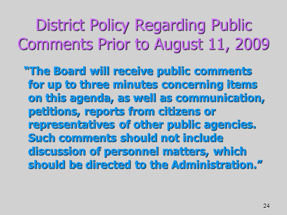 24 District Policy Regarding Public Comments Prior to August 11, 2009 The Board will receive public comments for up to three minutes concerning items on this agenda, as well as communication, petitions, reports from citizens or representatives of other public agencies.