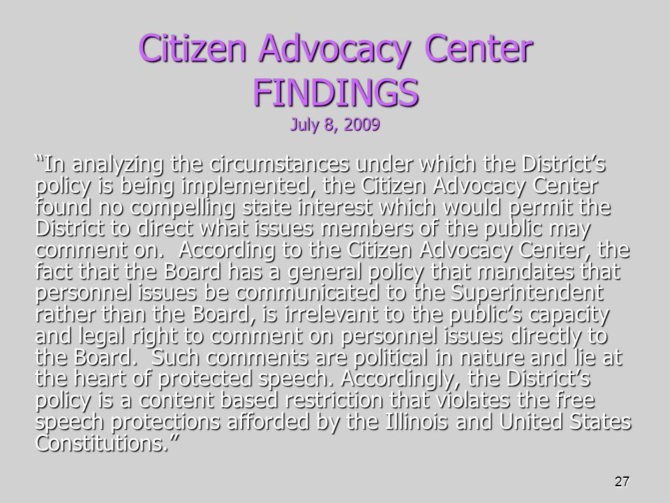 27 Citizen Advocacy Center FINDINGS July 8, 2009 In analyzing the circumstances under which the District's policy is being implemented, the Citizen Advocacy Center found no compelling state interest which would permit the District to direct what issues members of the public may comment on.
