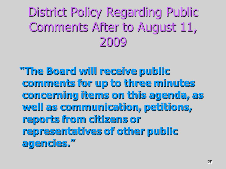29 District Policy Regarding Public Comments After to August 11, 2009 The Board will receive public comments for up to three minutes concerning items on this agenda, as well as communication, petitions, reports from citizens or representatives of other public agencies. The Board will receive public comments for up to three minutes concerning items on this agenda, as well as communication, petitions, reports from citizens or representatives of other public agencies.