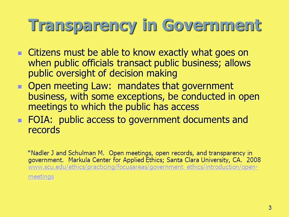 3 Citizens must be able to know exactly what goes on when public officials transact public business; allows public oversight of decision making Citizens must be able to know exactly what goes on when public officials transact public business; allows public oversight of decision making Open meeting Law: mandates that government business, with some exceptions, be conducted in open meetings to which the public has access Open meeting Law: mandates that government business, with some exceptions, be conducted in open meetings to which the public has access FOIA: public access to government documents and records FOIA: public access to government documents and records *Nadler J and Schulman M.