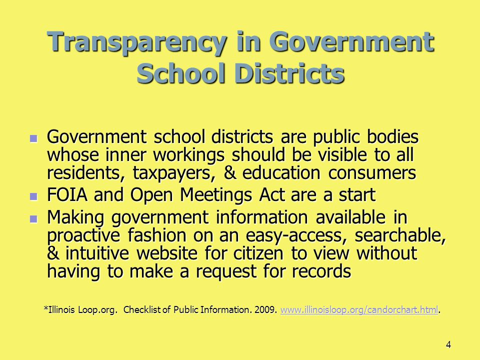 4 Transparency in Government School Districts Government school districts are public bodies whose inner workings should be visible to all residents, taxpayers, & education consumers Government school districts are public bodies whose inner workings should be visible to all residents, taxpayers, & education consumers FOIA and Open Meetings Act are a start FOIA and Open Meetings Act are a start Making government information available in proactive fashion on an easy-access, searchable, & intuitive website for citizen to view without having to make a request for records Making government information available in proactive fashion on an easy-access, searchable, & intuitive website for citizen to view without having to make a request for records *Illinois Loop.org.