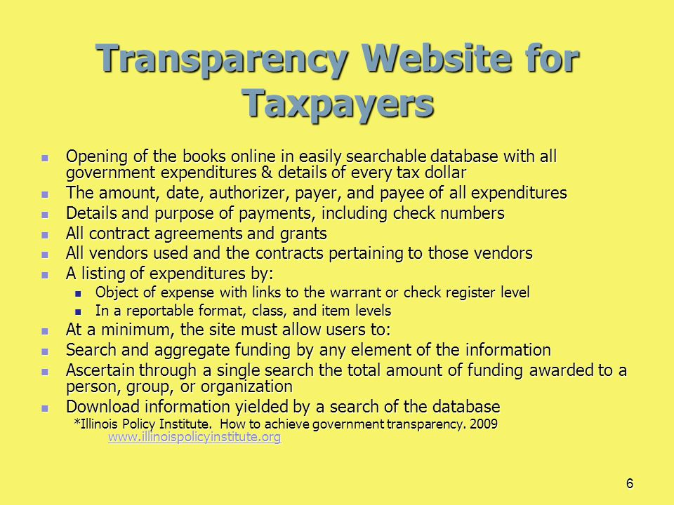 6 Transparency Website for Taxpayers Opening of the books online in easily searchable database with all government expenditures & details of every tax dollar Opening of the books online in easily searchable database with all government expenditures & details of every tax dollar The amount, date, authorizer, payer, and payee of all expenditures The amount, date, authorizer, payer, and payee of all expenditures Details and purpose of payments, including check numbers Details and purpose of payments, including check numbers All contract agreements and grants All contract agreements and grants All vendors used and the contracts pertaining to those vendors All vendors used and the contracts pertaining to those vendors A listing of expenditures by: A listing of expenditures by: Object of expense with links to the warrant or check register level Object of expense with links to the warrant or check register level In a reportable format, class, and item levels In a reportable format, class, and item levels At a minimum, the site must allow users to: At a minimum, the site must allow users to: Search and aggregate funding by any element of the information Search and aggregate funding by any element of the information Ascertain through a single search the total amount of funding awarded to a person, group, or organization Ascertain through a single search the total amount of funding awarded to a person, group, or organization Download information yielded by a search of the database Download information yielded by a search of the database *Illinois Policy Institute.