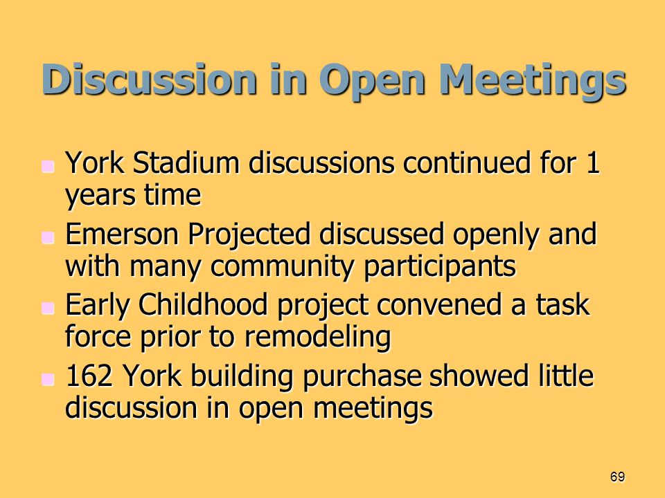 69 Discussion in Open Meetings York Stadium discussions continued for 1 years time York Stadium discussions continued for 1 years time Emerson Projected discussed openly and with many community participants Emerson Projected discussed openly and with many community participants Early Childhood project convened a task force prior to remodeling Early Childhood project convened a task force prior to remodeling 162 York building purchase showed little discussion in open meetings 162 York building purchase showed little discussion in open meetings