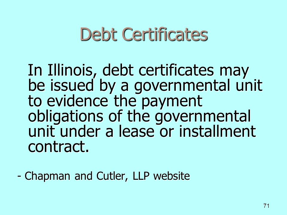 71 Debt Certificates In Illinois, debt certificates may be issued by a governmental unit to evidence the payment obligations of the governmental unit under a lease or installment contract.