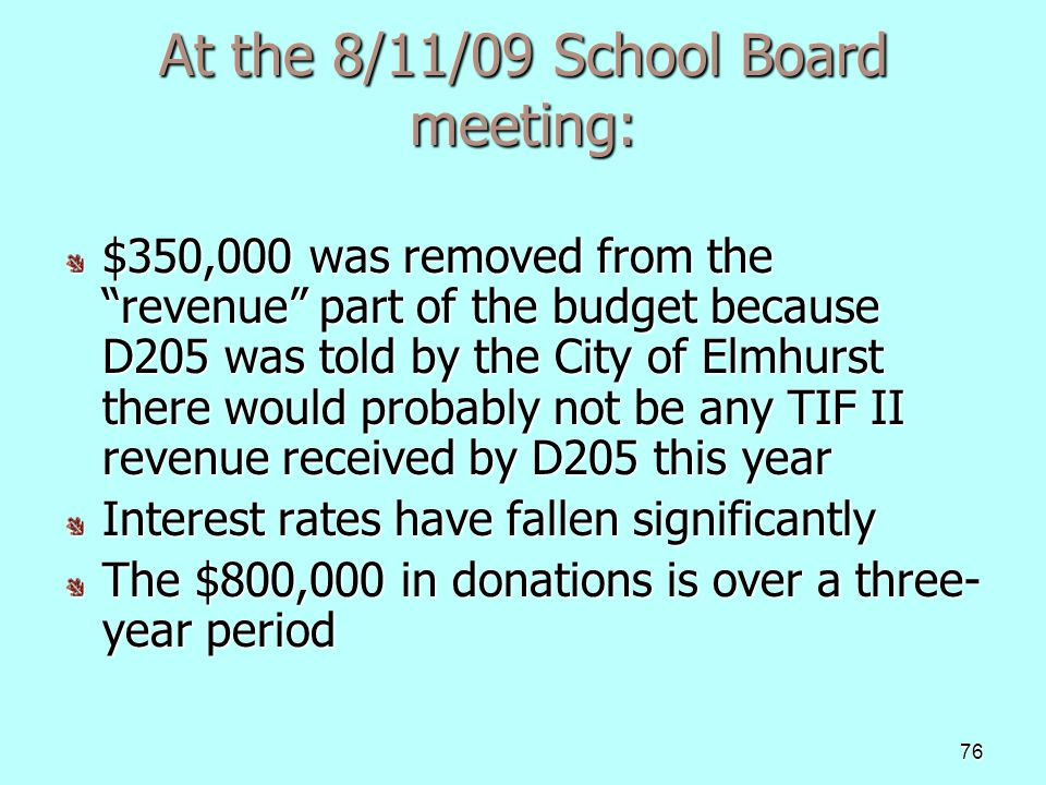 76 At the 8/11/09 School Board meeting: $350,000 was removed from the revenue part of the budget because D205 was told by the City of Elmhurst there would probably not be any TIF II revenue received by D205 this year $350,000 was removed from the revenue part of the budget because D205 was told by the City of Elmhurst there would probably not be any TIF II revenue received by D205 this year Interest rates have fallen significantly The $800,000 in donations is over a three- year period