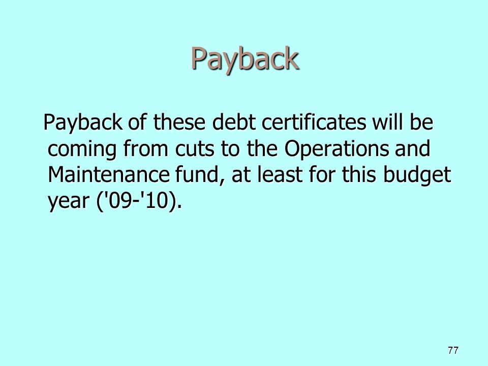 77 Payback Payback of these debt certificates will be coming from cuts to the Operations and Maintenance fund, at least for this budget year ( 09- 10).