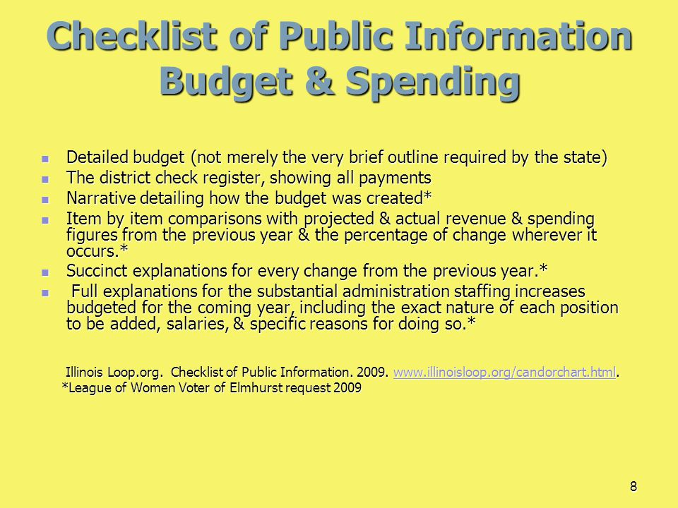 8 Checklist of Public Information Budget & Spending Detailed budget (not merely the very brief outline required by the state) Detailed budget (not merely the very brief outline required by the state) The district check register, showing all payments The district check register, showing all payments Narrative detailing how the budget was created* Narrative detailing how the budget was created* Item by item comparisons with projected & actual revenue & spending figures from the previous year & the percentage of change wherever it occurs.* Item by item comparisons with projected & actual revenue & spending figures from the previous year & the percentage of change wherever it occurs.* Succinct explanations for every change from the previous year.* Succinct explanations for every change from the previous year.* Full explanations for the substantial administration staffing increases budgeted for the coming year, including the exact nature of each position to be added, salaries, & specific reasons for doing so.* Full explanations for the substantial administration staffing increases budgeted for the coming year, including the exact nature of each position to be added, salaries, & specific reasons for doing so.* Illinois Loop.org.