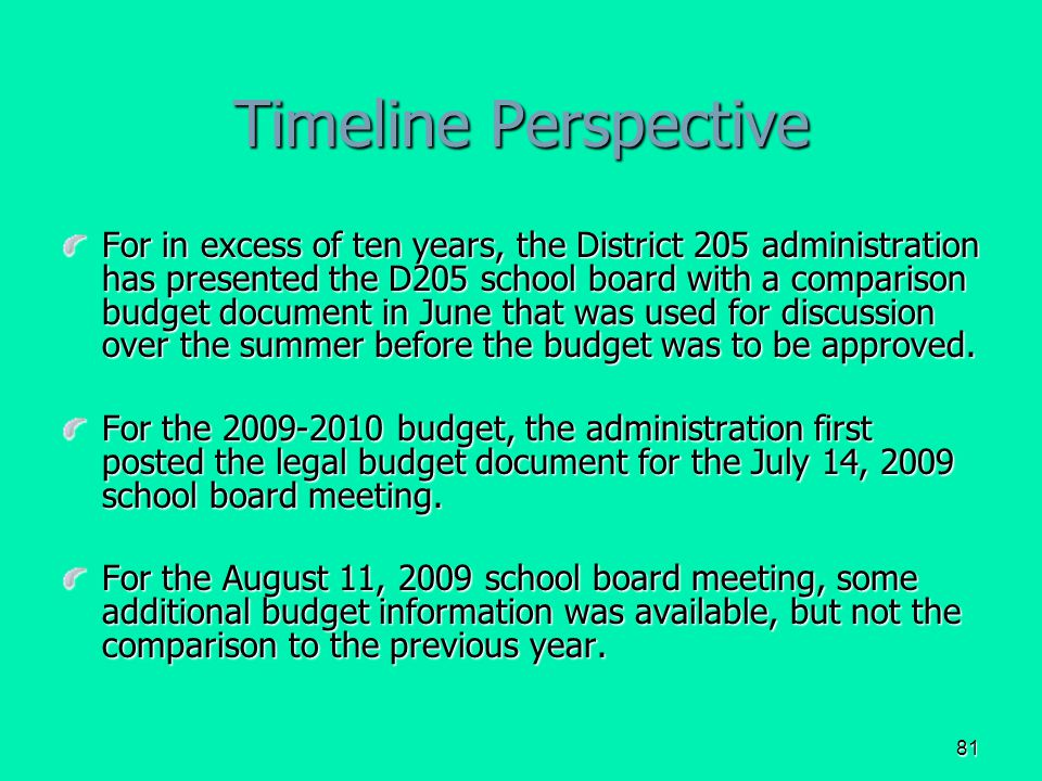 81 Timeline Perspective For in excess of ten years, the District 205 administration has presented the D205 school board with a comparison budget document in June that was used for discussion over the summer before the budget was to be approved.