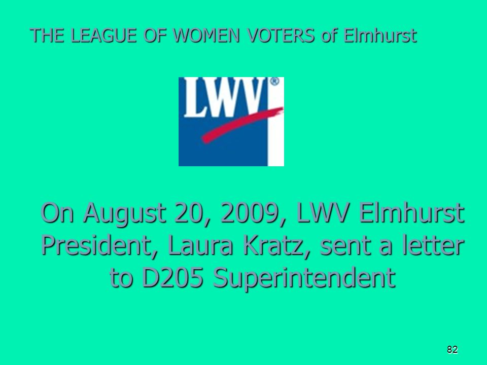 82 On August 20, 2009, LWV Elmhurst President, Laura Kratz, sent a letter to D205 Superintendent THE LEAGUE OF WOMEN VOTERS of Elmhurst