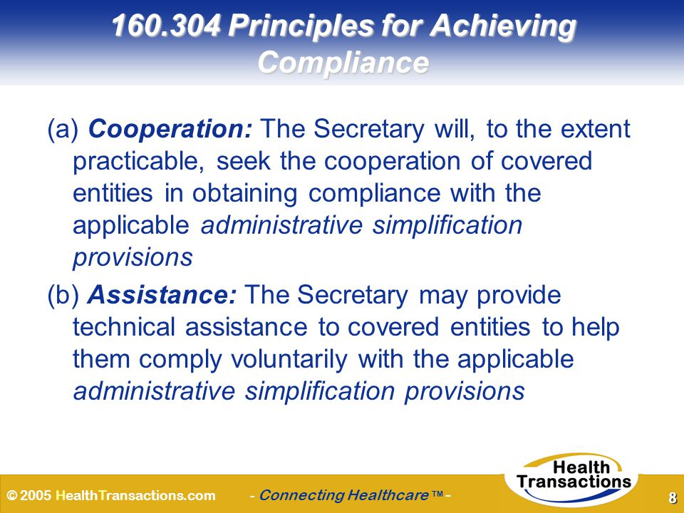 © 2005 HealthTransactions.com - Connecting Healthcare TM - 8 160.304 Principles for Achieving Compliance (a) Cooperation: The Secretary will, to the extent practicable, seek the cooperation of covered entities in obtaining compliance with the applicable administrative simplification provisions (b) Assistance: The Secretary may provide technical assistance to covered entities to help them comply voluntarily with the applicable administrative simplification provisions