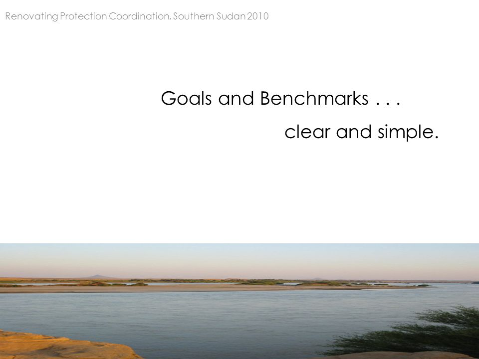 Goals and Benchmarks... clear and simple. Renovating Protection Coordination, Southern Sudan 2010