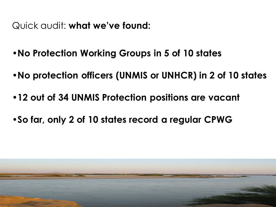 Quick audit: what we've found: No Protection Working Groups in 5 of 10 states No protection officers (UNMIS or UNHCR) in 2 of 10 states 12 out of 34 UNMIS Protection positions are vacant So far, only 2 of 10 states record a regular CPWG